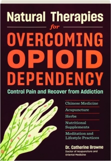 NATURAL THERAPIES FOR OVERCOMING OPIOID DEPENDENCY: Control Pain and Recover from Addiction