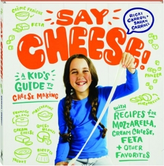 SAY CHEESE! A Kid's Guide to Cheese Making with Recipes for Mozzarella, Cream Cheese, Feta + Other Favorites