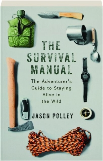 THE SURVIVAL MANUAL: The Adventurer's Guide to Staying Alive in the Wild