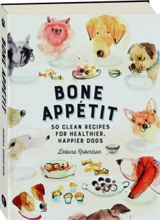 BONE APPETIT: 50 Clean Recipes for Healthier, Happier Dogs