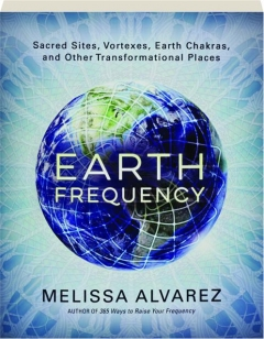 EARTH FREQUENCY: Sacred Sites, Vortexes, Earth Chakras, and Other Transformational Places
