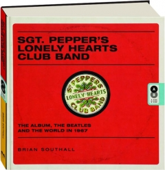 SGT. PEPPER'S LONELY HEARTS CLUB BAND: The Album, the Beatles and the World in 1967