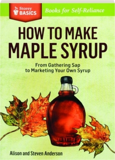 HOW TO MAKE MAPLE SYRUP: From Gathering Sap to Marketing Your Own Syrup