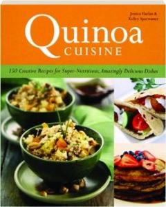 QUINOA CUISINE: 150 Creative Recipes for Super-Nutritious, Amazingly Delicious Dishes