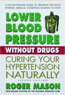 LOWER BLOOD PRESSURE WITHOUT DRUGS, SECOND EDITION: Curing Your Hypertension Naturally