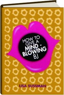 how to give a mind blowing bj How To Give A Mind Blowing BJ Book by Lisa Sussman - How To Give A Mind  Blowing Oral Sex Book by Lisa Sussman.