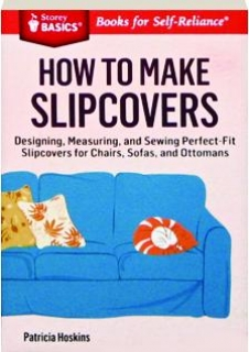 HOW TO MAKE SLIPCOVERS: Designing, Measuring, and Sewing Perfect-Fit Slipcovers for Chairs, Sofas, and Ottomans