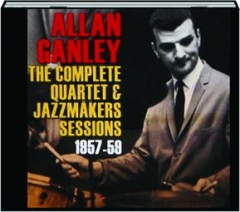 ALLAN GANLEY: The Complete Quartet & Jazzmakers Sessions 1957-59