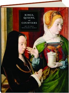 KINGS, QUEENS, AND COURTIERS: Art in Early Renaissance France