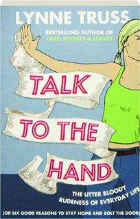 TALK TO THE HAND: The Utter Bloody Rudeness of Everyday Life (or Six Good Reasons to Stay Home and Bolt the Door)
