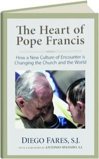THE HEART OF POPE FRANCIS: How a New Culture of Encounter Is Changing the Church and the World