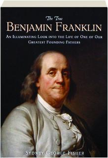 THE TRUE BENJAMIN FRANKLIN: An Illuminating Look into the Life of One of Our Greatest Founding Fathers