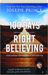 100 DAYS OF RIGHT BELIEVING: Daily Readings from <I>The Power of Right Believing</I>