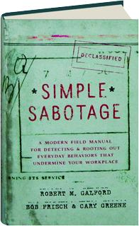 SIMPLE SABOTAGE: A Modern Field Manual for Detecting & Rooting Out Everyday Behaviors That Undermine Your Workplace