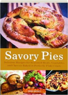 SAVORY PIES: Delicious Recipes for Seasoned Meats, Vegetables and Cheeses Baked in Perfectly Flaky Crusts