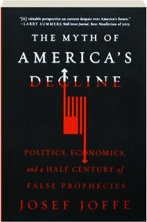 THE MYTH OF AMERICA'S DECLINE: Politics, Economics and a Half Century of False Prophecies