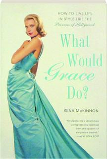 WHAT WOULD GRACE DO? How to Live Life in Style Like the Princess of Hollywood