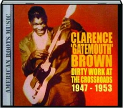 "CLARENCE ""GATEMOUTH"" BROWN: Dirty Work at the Crossroads 1947-1953"