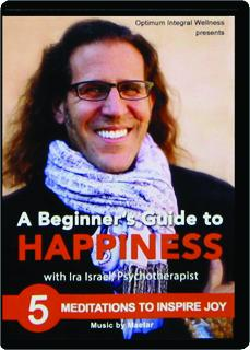A BEGINNER'S GUIDE TO HAPPINESS WITH IRA ISRAEL, PSYCHOTHERAPIST