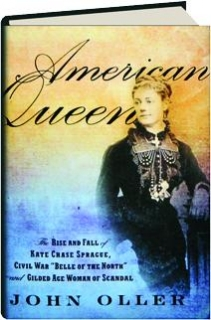 "AMERICAN QUEEN: The Rise and Fall of Kate Chase Sprague, Civil War ""Belle of the North"" and Gilded Age Woman of Scandal"
