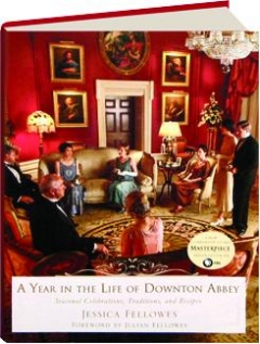 A YEAR IN THE LIFE OF <I>DOWNTON ABBEY:</I> Seasonal Celebrations, Traditions, and Recipes