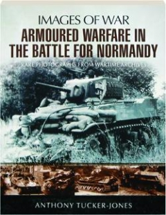 ARMOURED WARFARE IN THE BATTLE FOR NORMANDY: Images of War