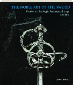 THE NOBLE ART OF THE SWORD: Fashion and Fencing in Renaissance Europe, 1520-1630