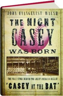 """THE NIGHT CASEY WAS BORN: The True Story Behind the Great American Ballad """"Casey at the Bat."""""""
