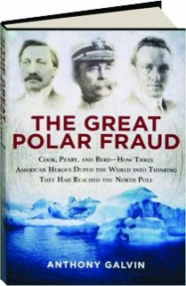 THE GREAT POLAR FRAUD: Cook, Peary, and Byrd--How Three American Heroes Duped the World into Thinking They Had Reached the North Pole