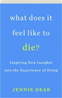 WHAT DOES IT FEEL LIKE TO DIE? Inspiring New Insights into the Experience of Dying