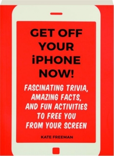 GET OFF YOUR IPHONE NOW! Fascinating Trivia, Amazing Facts, and Fun Activities to Free You from Your Screen