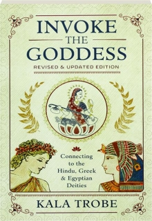 INVOKE THE GODDESS, REVISED EDITION: Connecting to the Hindu, Greek & Egyptian Deities