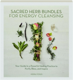 SACRED HERB BUNDLES FOR ENERGY CLEANSING: Your Guide to a Powerful Healing Practice to Purify, Bless, and Inspire