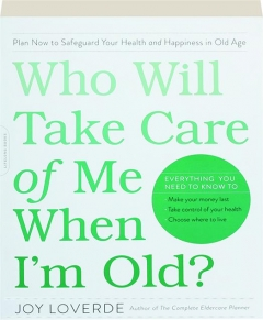 WHO WILL TAKE CARE OF ME WHEN I'M OLD? Plan Now to Safeguard Your Health and Happiness in Old Age