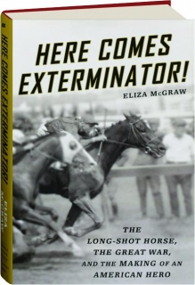 HERE COMES EXTERMINATOR! The Long-Shot Horse, the Great War, and the Making of an American Hero