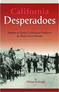 CALIFORNIA DESPERADOES: Stories of Early California Outlaws in Their Own Words