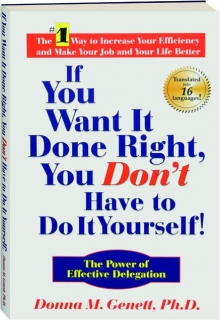 IF YOU WANT IT DONE RIGHT, YOU DON'T HAVE TO DO IT YOURSELF! The Power of Effective Delegation