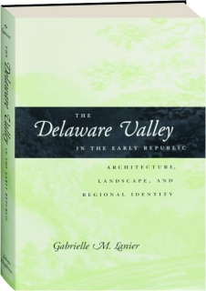 THE DELAWARE VALLEY IN THE EARLY REPUBLIC: Architecture, Landscape, and Regional Identity