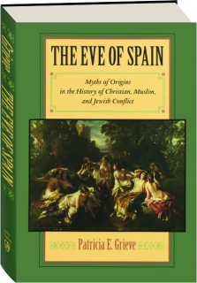 THE EVE OF SPAIN: Myths of Origins in the History of Christian, Muslim, and Jewish Conflict