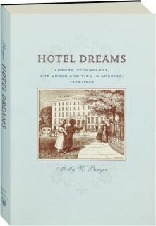 HOTEL DREAMS: Luxury, Technology, and Urban Ambition in America, 1829-1929