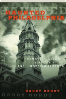 HAUNTED PHILADELPHIA: Famous Phantoms, Sinister Sites, and Lingering Legends