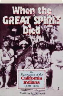 WHEN THE GREAT SPIRIT DIED: The Destruction of the California Indians, 1850-1860