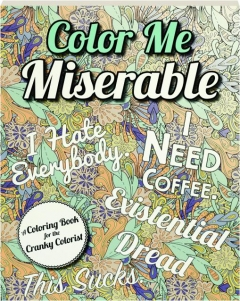 COLOR ME MISERABLE: A Coloring Book for the Cranky Colorist