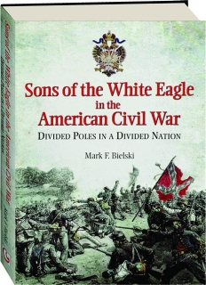 SONS OF THE WHITE EAGLE IN THE AMERICAN CIVIL WAR: Divided Poles in a Divided Nation