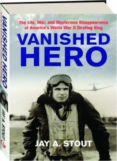 VANISHED HERO: The Life, War, and Mysterious Disappearance of America's World War II Strafing King