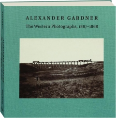 ALEXANDER GARDNER: The Western Photographs, 1867-1868