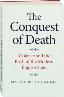 THE CONQUEST OF DEATH: Violence and the Birth of the Modern English State