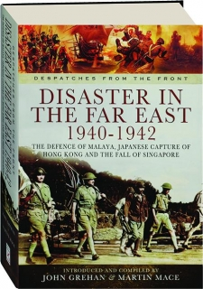 DISASTER IN THE FAR EAST 1940-1942: The Defence of Malaya, Japanese Capture of Hong Kong and the Fall of Singapore
