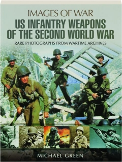 US INFANTRY WEAPONS OF THE SECOND WORLD WAR: Images of War