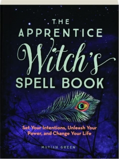 THE APPRENTICE WITCH'S SPELL BOOK: Set Your Intentions, Unleash Your Power, and Change Your Life
